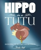 Hippo in a Tutu: Dancing in Disney Animation - Mindy Aloff