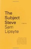 The Subject Steve: A Novel - Sam Lipsyte
